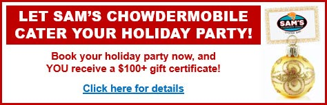 Let Sam's ChowderMobile Cater Your Holiday Party! Book your holiday party now and YOU receive a $100+ gift certificate!